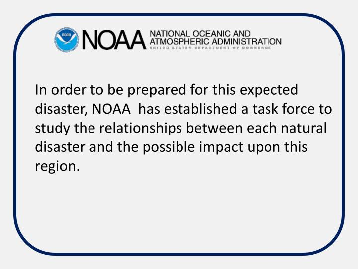 In order to be prepared for this expected disaster, NOAA  has established a task force to study the relationships between each natural disaster and the possible impact upon this region.