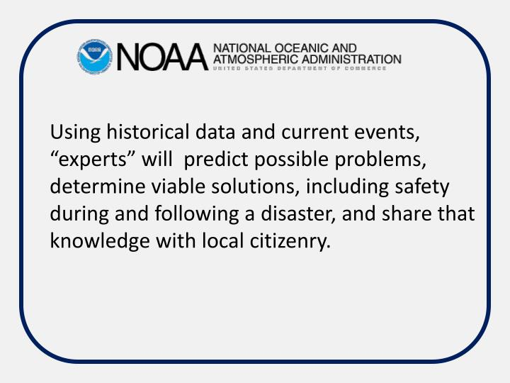 """Using historical data and current events,  """"experts"""" will  predict possible problems, determine viable solutions, including safety during and following a disaster, and share that knowledge with local citizenry."""