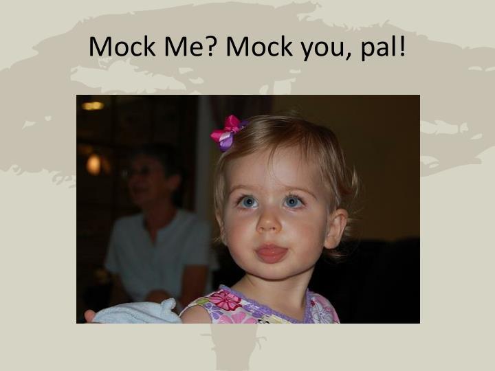 Mock Me? Mock you, pal!