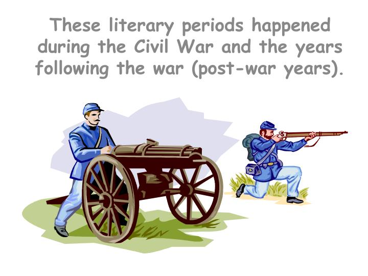 These literary periods happened during the Civil War and the years following the war (post-war years).