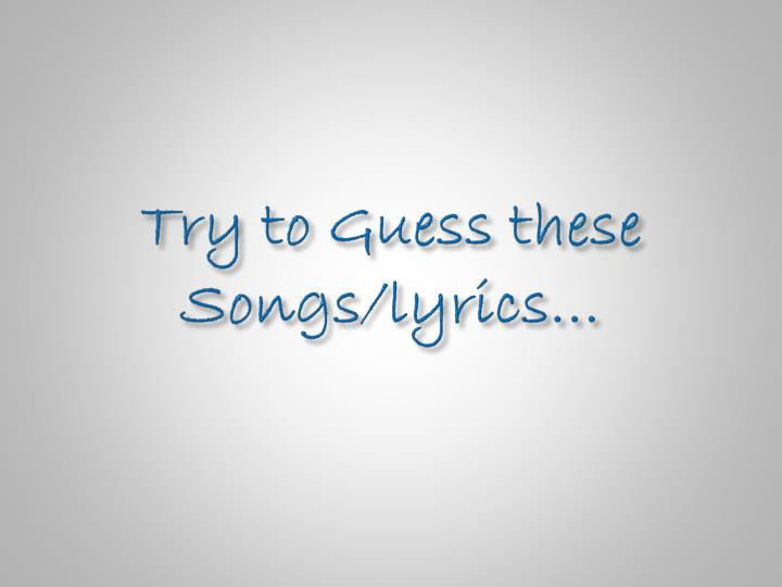 Try to Guess these Songs/lyrics…