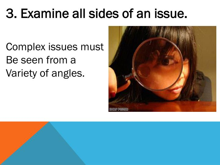 3. Examine all sides of an issue.