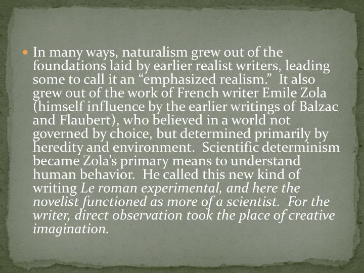 """In many ways, naturalism grew out of the foundations laid by earlier realist writers, leading some to call it an """"emphasized realism."""" It also grew out of the work of French writer Emile Zola (himself influence by the earlier writings of Balzac and Flaubert), who believed in a world not governed by choice, but determined primarily by heredity and environment. Scientific determinism became Zola's primary means to understand human behavior. He called this new kind of writing"""