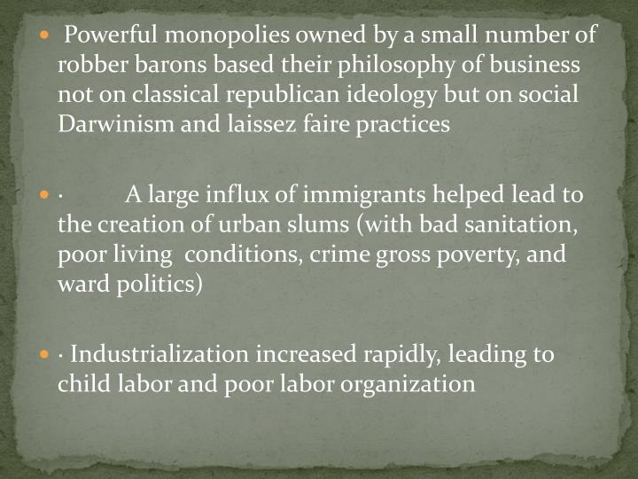 Powerful monopolies owned by a small number of robber barons based their philosophy of business not on classical republican ideology but on social Darwinism and laissez faire practices