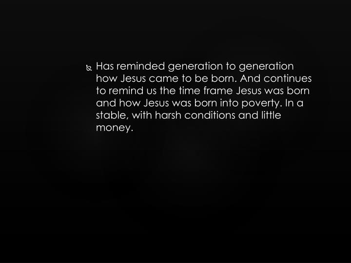 Has reminded generation to generation how Jesus came to be born. And continues to remind us the time frame Jesus was born and how Jesus was born into poverty. In a stable, with harsh conditions and