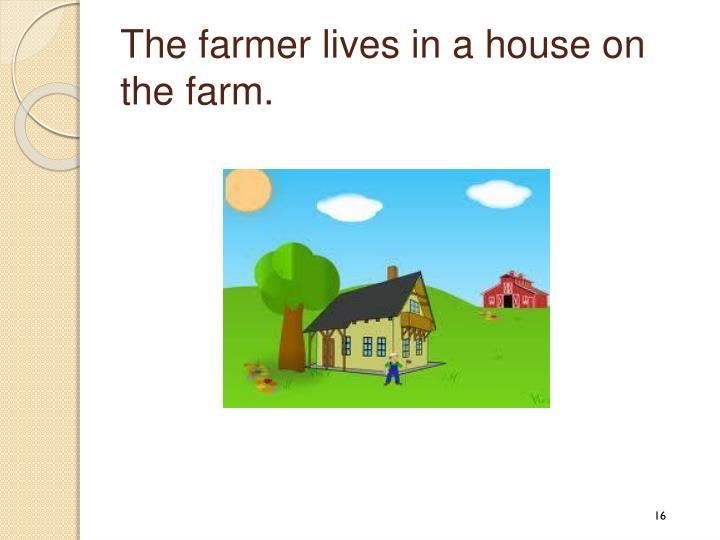 The farmer lives in a house on the farm.