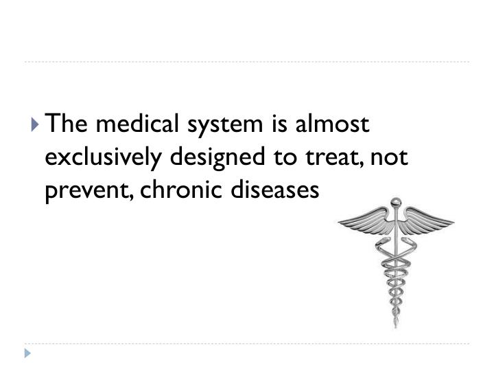 The medical system is almost exclusively designed to treat, not prevent, chronic diseases