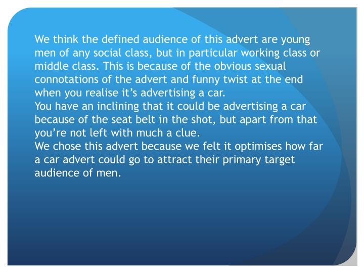 We think the defined audience of this advert are young men of any social class, but in particular working class or middle class. This is because of the obvious sexual connotations of the advert and funny twist at the end when you realise it's advertising a car.