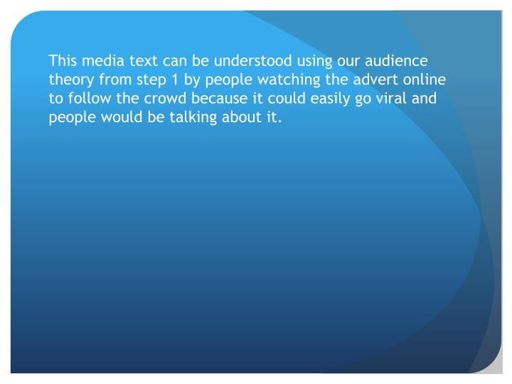 This media text can be understood using our audience theory from step 1 by people watching the advert online to follow the crowd because it could easily go viral and people would be talking about it.