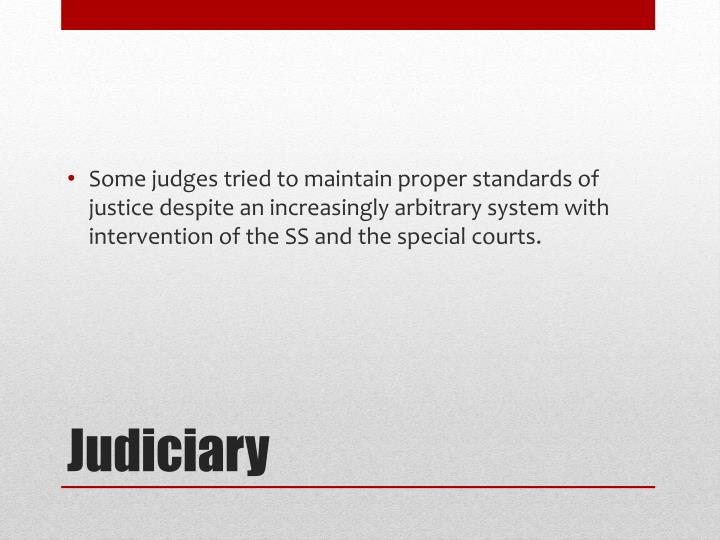 Some judges tried to maintain proper standards of justice despite an increasingly arbitrary system with intervention of the SS and the special courts.