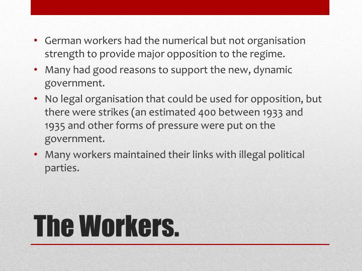German workers had the numerical but not organisation strength to provide major opposition to the regime.