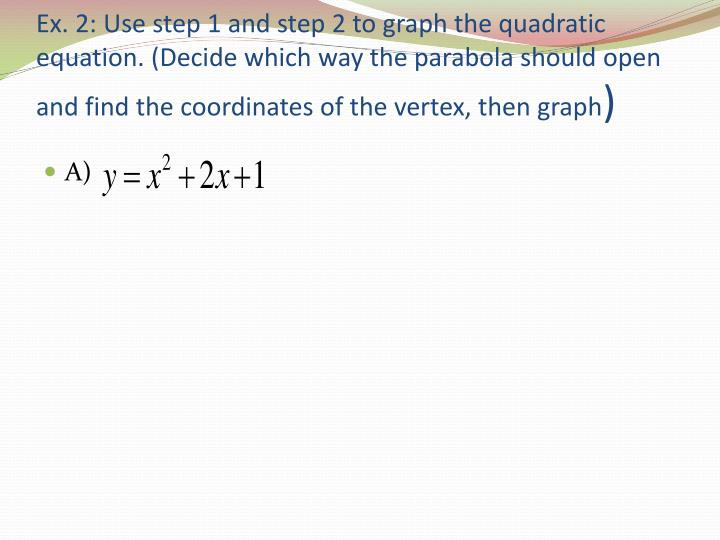 Ex. 2: Use step 1 and step 2 to graph the quadratic equation. (Decide which way the parabola should open and find the coordinates of the vertex, then graph