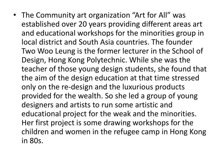 """The Community art organization """"Art for All"""" was established over 20 years providing different areas art and educational workshops for the minorities group in local district and South Asia countries. The founder Two Woo Leung is the former lecturer in the School of Design, Hong Kong Polytechnic. While she was the teacher of those young design students, she found that the aim of the design education at that time stressed only on the re-design and the luxurious products provided for the wealth. So she led a group of young designers and artists to run some artistic and educational project for the weak and the minorities. Her first project is some drawing workshops for the children and women in the refugee camp in Hong Kong  in 80s"""