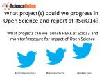 what project s could we progress in open science and report at scio 14