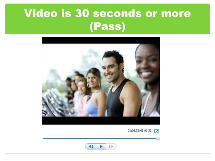 Video is 30 seconds or more pass