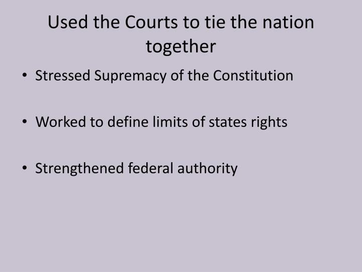 Used the Courts to tie the nation together