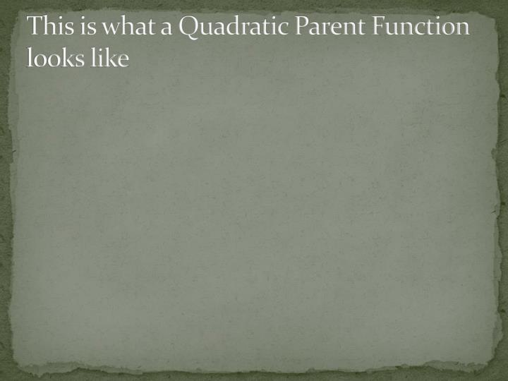 This is what a Quadratic Parent Function looks like