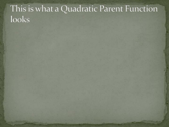 This is what a Quadratic Parent Function looks