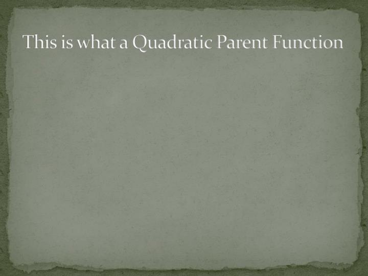 This is what a Quadratic Parent Function
