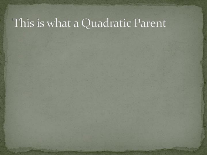 This is what a Quadratic Parent