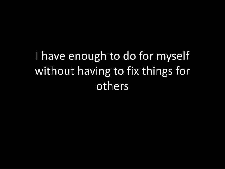 I have enough to do for myself without having to fix things for others