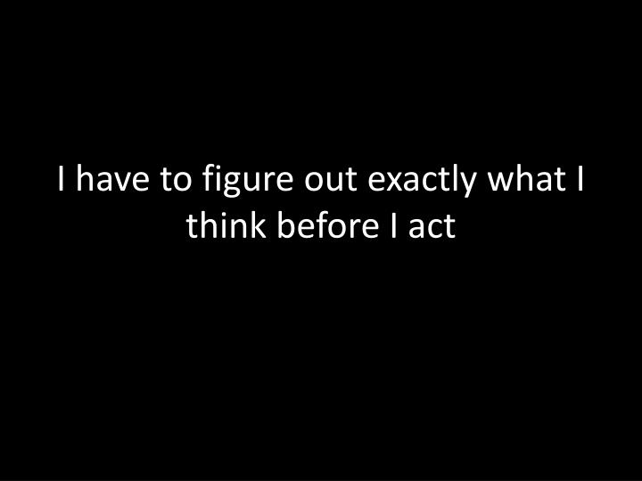 I have to figure out exactly what I think before I act