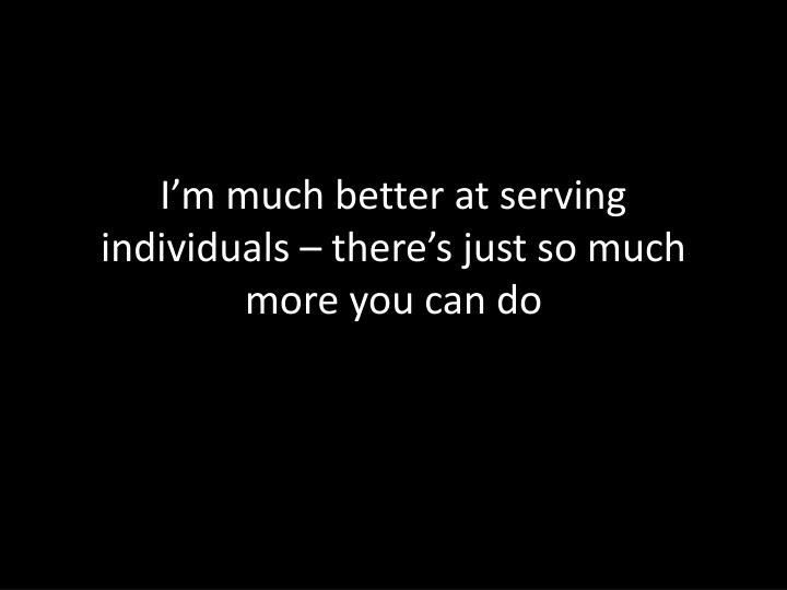 I'm much better at serving individuals – there's just so much more you can do