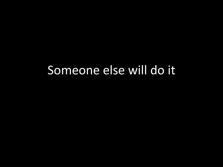Someone else will do it