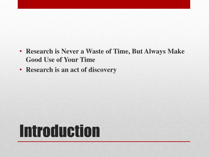 Research is Never a Waste of Time, But Always Make Good Use of Your Time