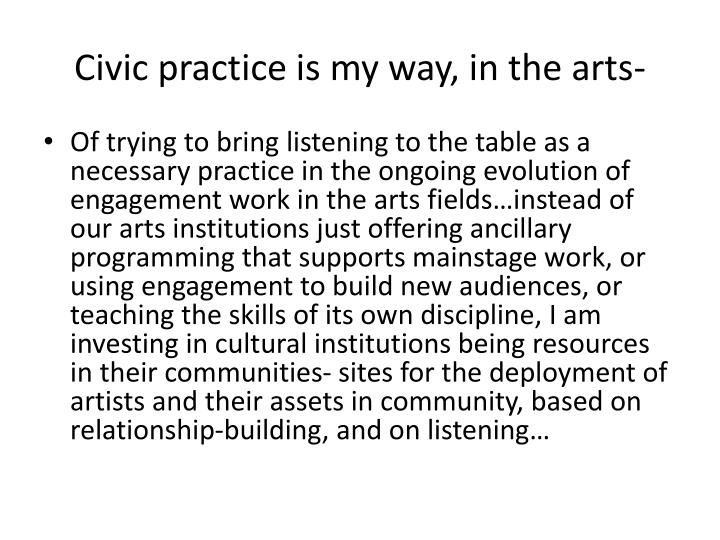 Civic practice is my way, in the arts-