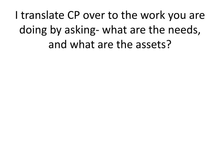 I translate CP over to the work you are doing by asking- what are the needs, and what are the assets?