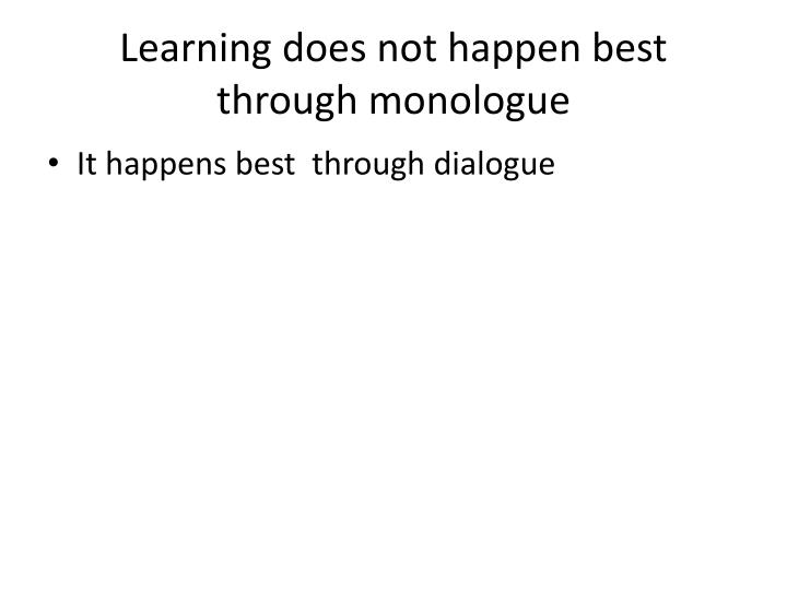 Learning does not happen best through monologue