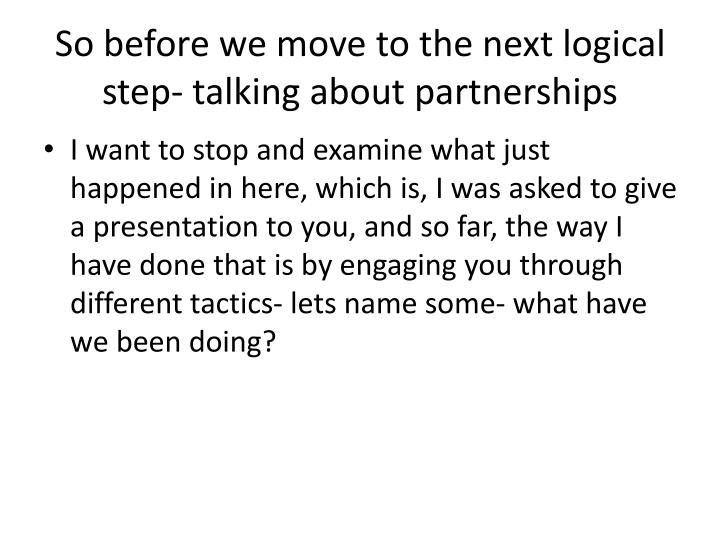 So before we move to the next logical step- talking about partnerships
