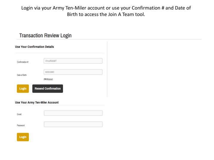 Login via your Army Ten-Miler account or use your Confirmation # and Date of Birth to access the Join A Team tool.