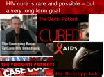 hiv cure is rare and possible but a very long term goal