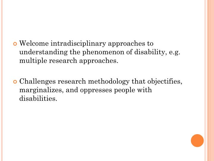Welcome intradisciplinary approaches to understanding the phenomenon of disability, e.g. multiple research approaches.