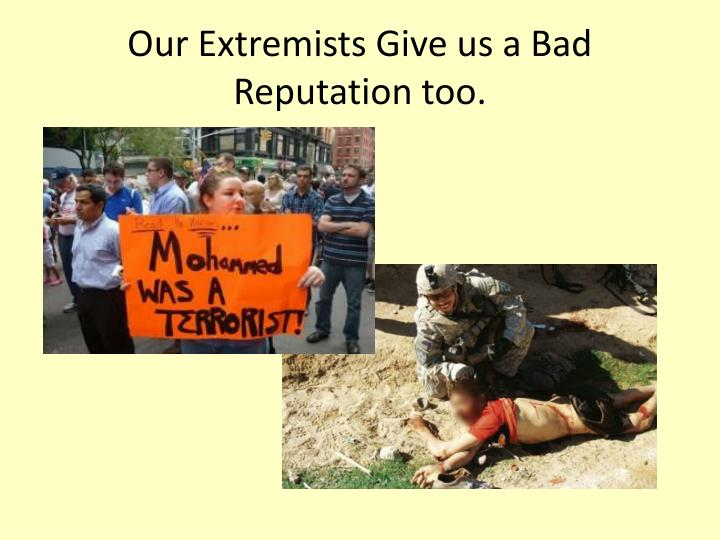 Our Extremists Give us a Bad Reputation too.