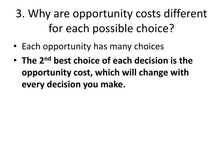 3. Why are opportunity costs different for each possible choice?