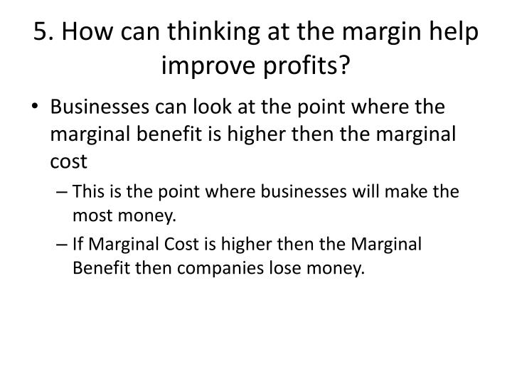 5. How can thinking at the margin help improve profits?