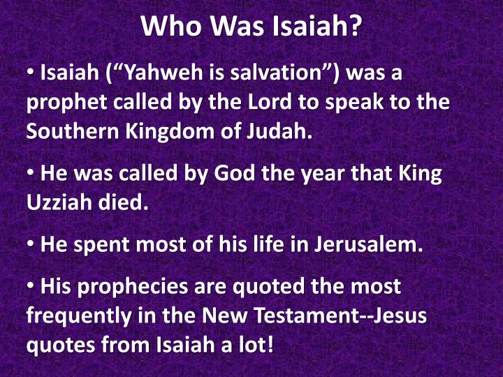 """Isaiah (""""Yahweh is salvation"""") was a prophet called by the Lord to speak to the Southern Kingdom of Judah."""