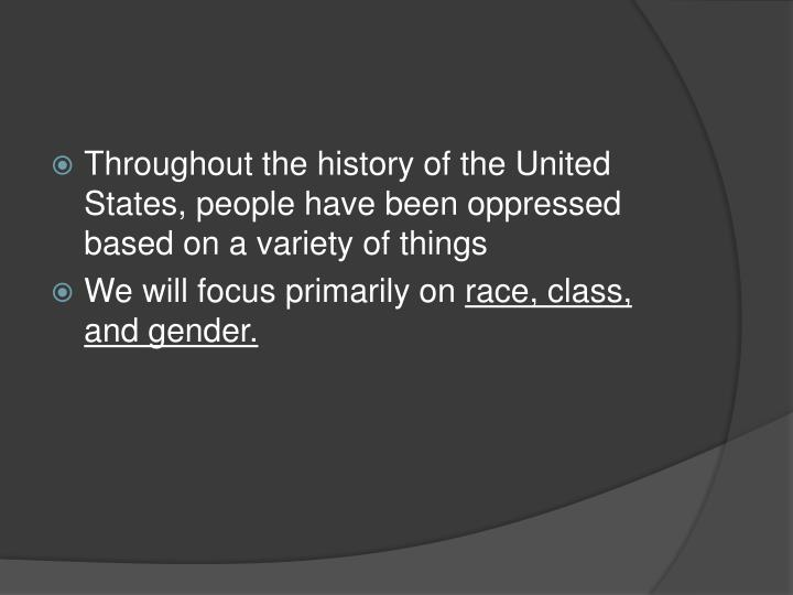 Throughout the history of the United States, people have been oppressed based on a variety of things
