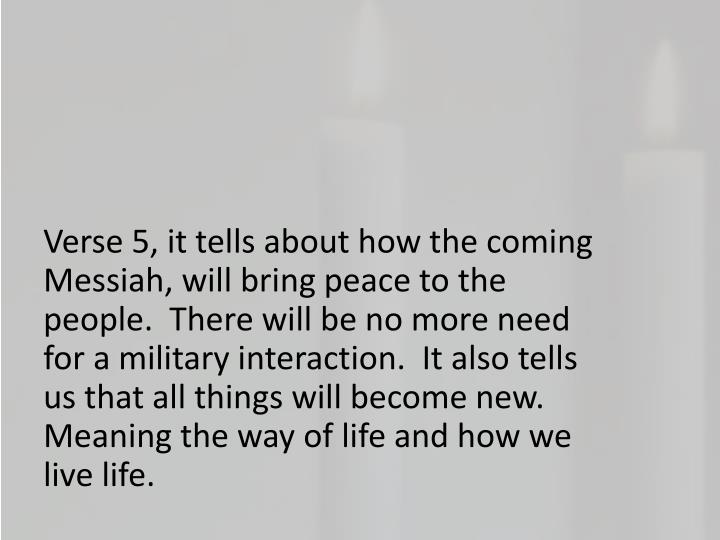 Verse 5, it tells about how the coming Messiah, will bring peace to the people.  There will be no more need for a military interaction.  It also tells us that all things will become new.  Meaning the way of life and how we live life.