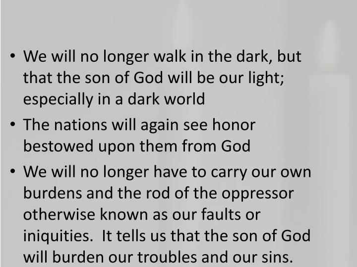 We will no longer walk in the dark, but that the son of God will be our light; especially in a dark world