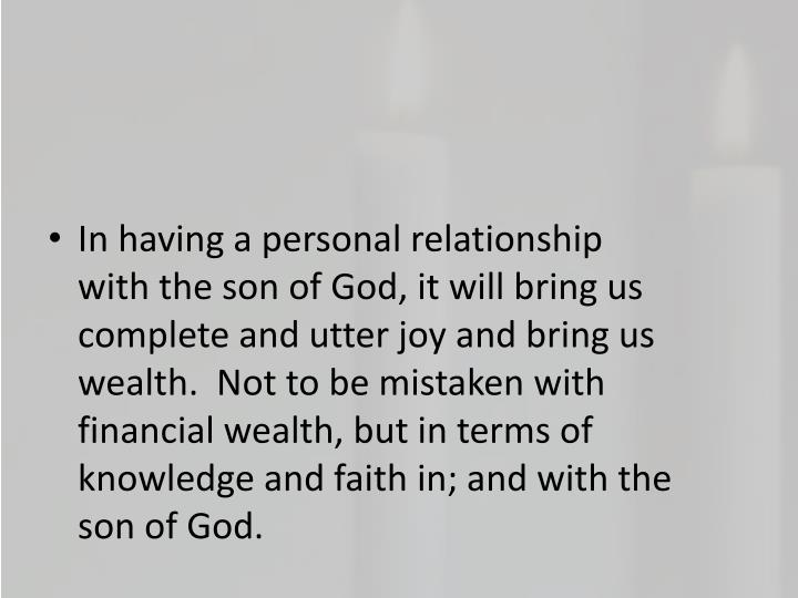 In having a personal relationship with the son of God, it will bring us complete and utter joy and bring us wealth.  Not to be mistaken with financial wealth, but in terms of knowledge and faith in; and with the son of God.
