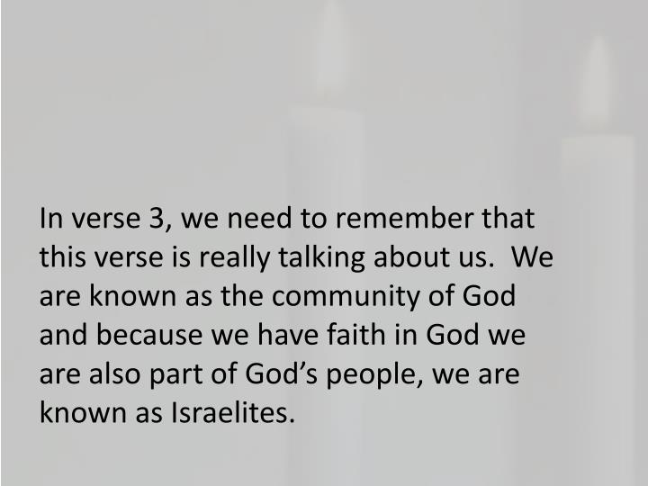 In verse 3, we need to remember that this verse is really talking about us.  We are known as the community of God and because we have faith in God we are also part of God's people, we are known as Israelites.