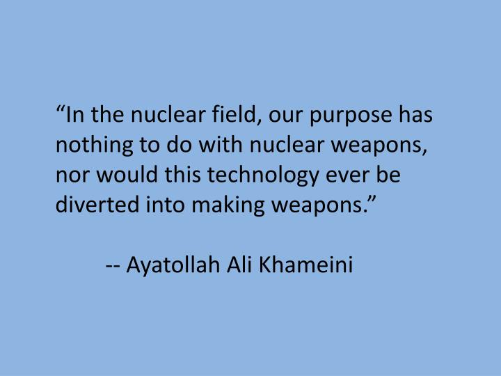 """""""In the nuclear field, our purpose has nothing to do with nuclear weapons, nor would this technology ever be diverted into making weapons."""""""