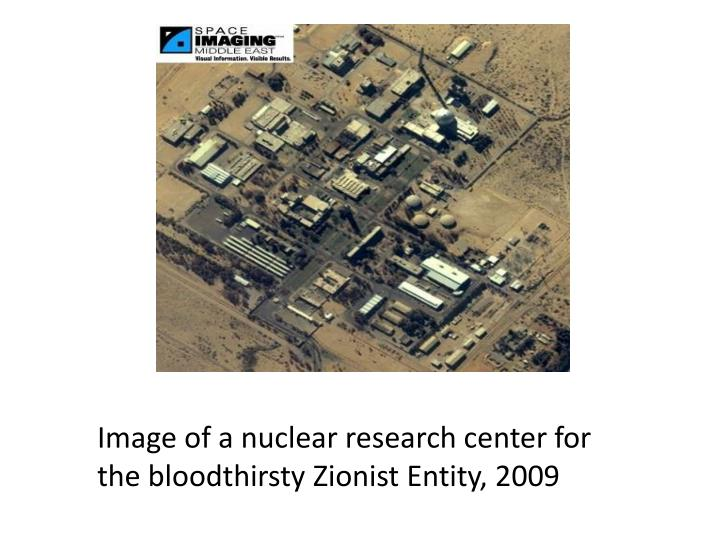 Image of a nuclear research center for the bloodthirsty Zionist Entity, 2009