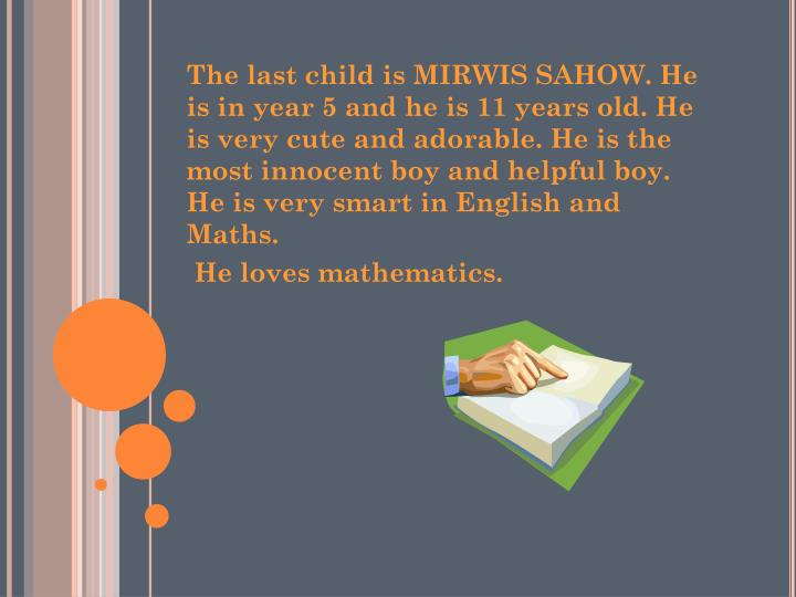 The last child is MIRWIS SAHOW. He is in year 5 and he is 11 years old. He is very cute and adorable. He is the most innocent boy and helpful boy. He is very smart in English and Maths.