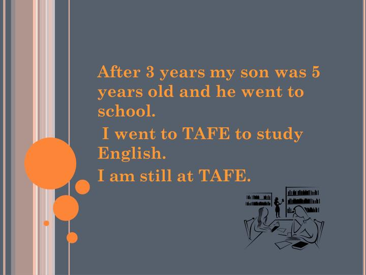 After 3 years my son was 5 years old and he went to school.