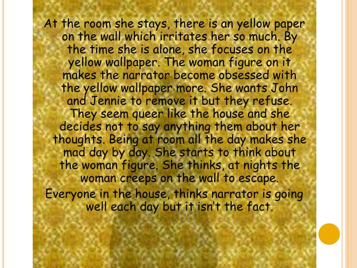 At the room she stays, there is an yellow paper on the wall which irritates her so much. By the time she is alone, she